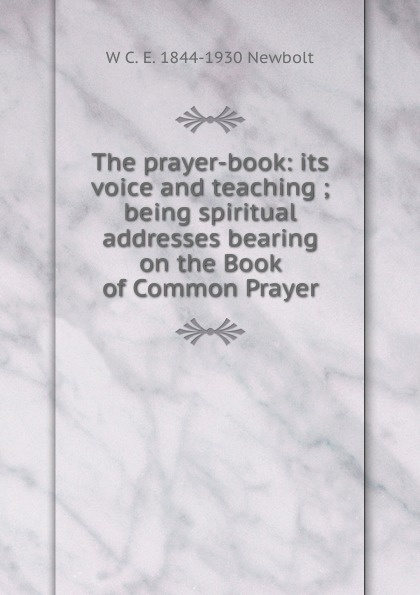 W C. E. 1844-1930 Newbolt The prayer-book: its voice and teaching ; being spiritual addresses bearing on the Book of Common Prayer цена 2017