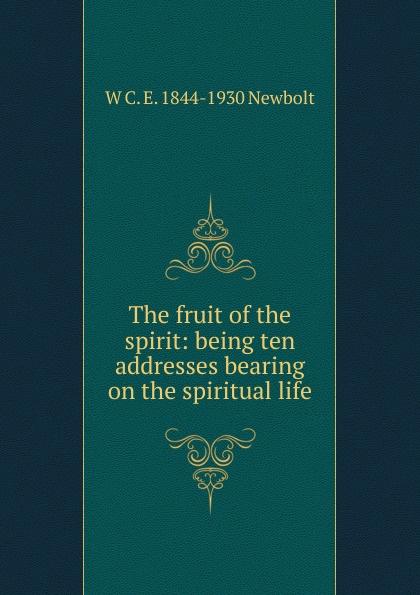 W C. E. 1844-1930 Newbolt The fruit of the spirit: being ten addresses bearing on the spiritual life цена 2017