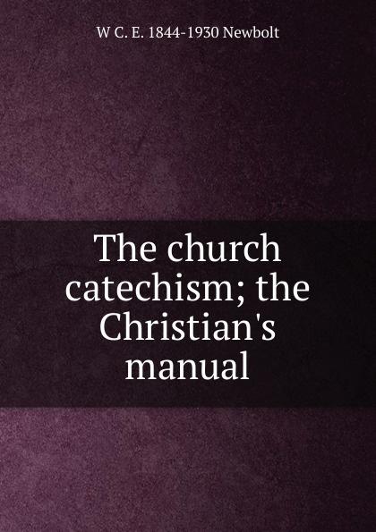 W C. E. 1844-1930 Newbolt The church catechism; the C manual