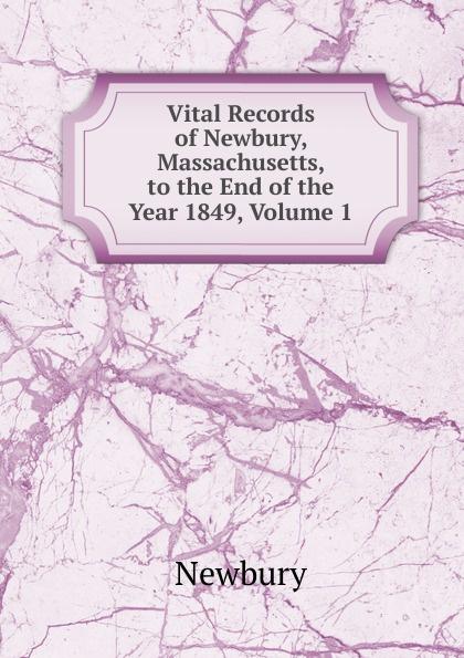 Newbury Vital Records of Newbury, Massachusetts, to the End of the Year 1849, Volume 1 the essex institute vital records of danvers massachusetts to the end of the year 1849 volume 1