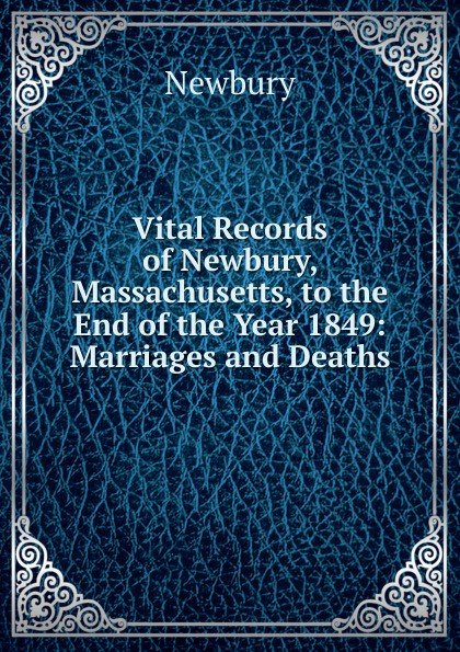 Newbury Vital Records of Newbury, Massachusetts, to the End of the Year 1849: Marriages and Deaths the essex institute vital records of danvers massachusetts to the end of the year 1849 volume 1