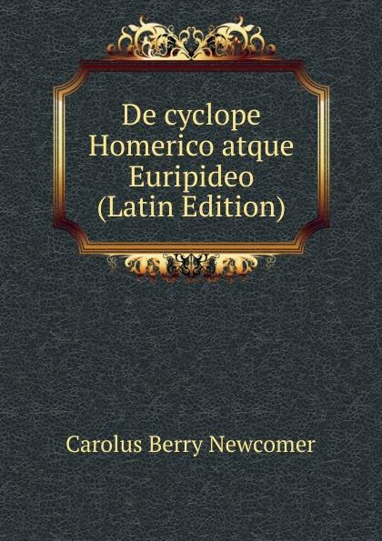Carolus Berry Newcomer De cyclope Homerico atque Euripideo (Latin Edition) arnold a behr de apollodori artamiteni reliquiis atque aetate latin edition