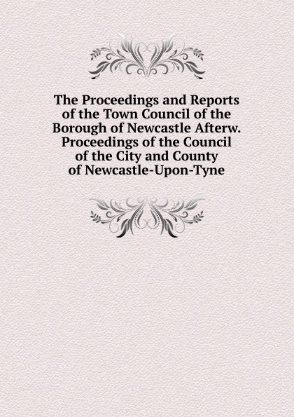 The Proceedings and Reports of the Town Council of the Borough of Newcastle Afterw. Proceedings of the Council of the City and County of Newcastle-Upon-Tyne slayer newcastle upon tyne
