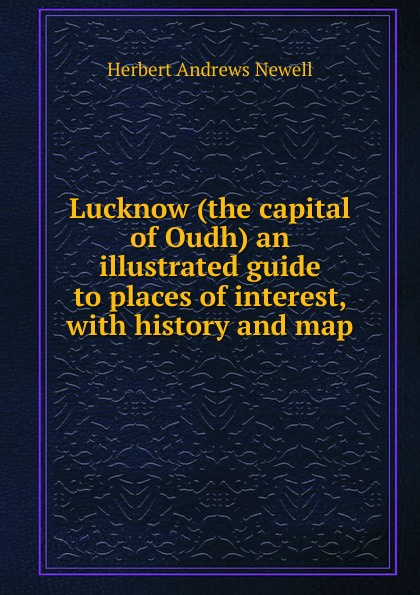 Herbert Andrews Newell Lucknow (the capital of Oudh) an illustrated guide to places interest, with history and map