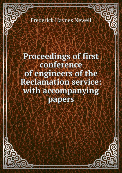 Фото - Frederick Haynes Newell Proceedings of first conference of engineers of the Reclamation service: with accompanying papers james campbell nicholas bill karey draper proceedings of the first conference of the construction history society