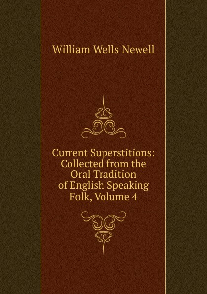 William Wells Newell Current Superstitions: Collected from the Oral Tradition of English Speaking Folk, Volume 4