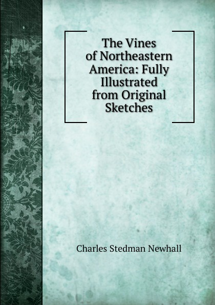 Charles Stedman Newhall The Vines of Northeastern America: Fully Illustrated from Original Sketches
