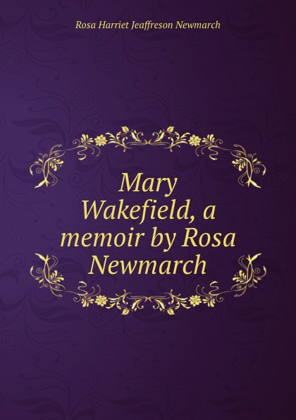 Rosa Harriet Jeaffreson Newmarch Mary Wakefield, a memoir by