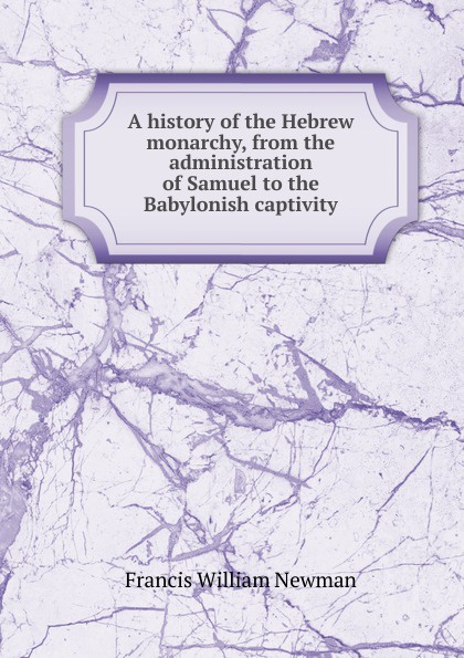 Francis William Newman A history of the Hebrew monarchy, from the administration of Samuel to the Babylonish captivity francis william newman a history of the hebrew monarchy from the administration of samuel to the babylonish captivity