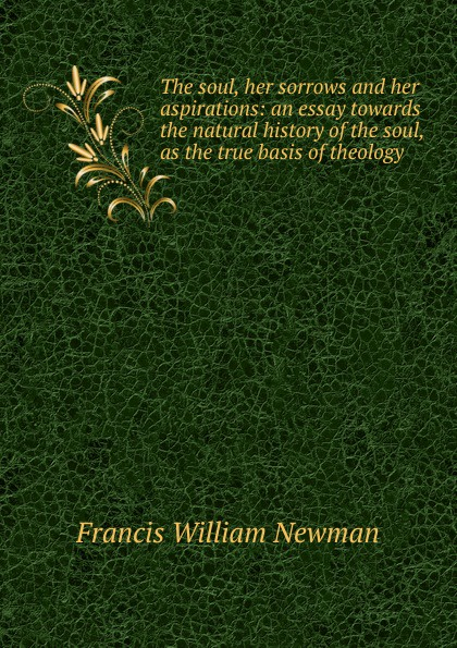 Francis William Newman The soul, her sorrows and her aspirations: an essay towards the natural history of the soul, as the true basis of theology francis william newman a history of the hebrew monarchy from the administration of samuel to the babylonish captivity