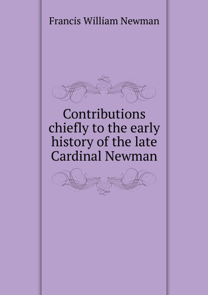 Francis William Newman Contributions chiefly to the early history of the late Cardinal Newman francis william newman a history of the hebrew monarchy from the administration of samuel to the babylonish captivity