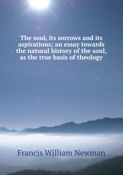 Francis William Newman The soul, its sorrows and its aspirations; an essay towards the natural history of the soul, as the true basis of theology francis william newman a history of the hebrew monarchy from the administration of samuel to the babylonish captivity