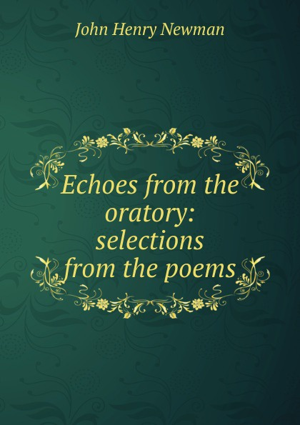 Newman John Henry Echoes from the oratory: selections from the poems sándor petfi selections from poems