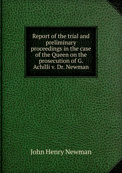 Newman John Henry Report of the trial and preliminary proceedings in the case of the Queen on the prosecution of G. Achilli v. Dr. Newman ernest john henry mackay report on the excavation of the a cemetery at kish mesopotamia