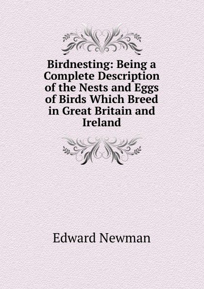 Фото - Edward Newman Birdnesting: Being a Complete Description of the Nests and Eggs of Birds Which Breed in Great Britain and Ireland william leon dawson the birds of ohio a complete scientific and popular description of the 320 species of birds found in the state volume 2
