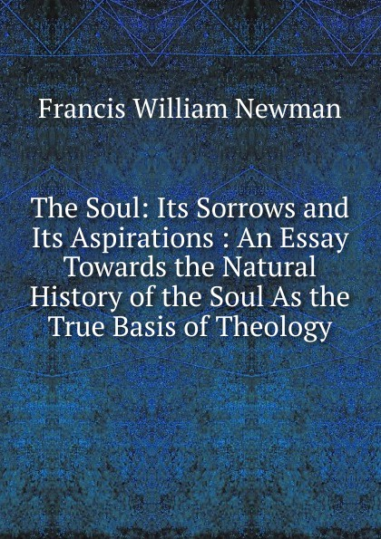 Francis William Newman The Soul: Its Sorrows and Its Aspirations : An Essay Towards the Natural History of the Soul As the True Basis of Theology francis william newman a history of the hebrew monarchy from the administration of samuel to the babylonish captivity