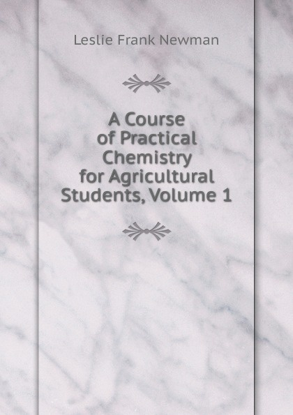 Leslie Frank Newman A Course of Practical Chemistry for Agricultural Students, Volume 1