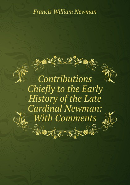 Francis William Newman Contributions Chiefly to the Early History of the Late Cardinal Newman: With Comments francis william newman a history of the hebrew monarchy from the administration of samuel to the babylonish captivity