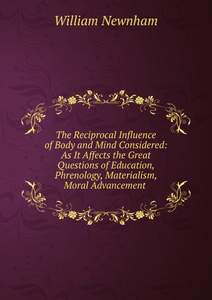 William Newnham The Reciprocal Influence of Body and Mind Considered: As It Affects the Great Questions Education, Phrenology, Materialism, Moral Advancement .