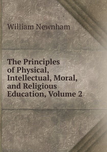 William Newnham The Principles of Physical, Intellectual, Moral, and Religious Education, Volume 2 afifa khanam effect of religious education on the moral development of children