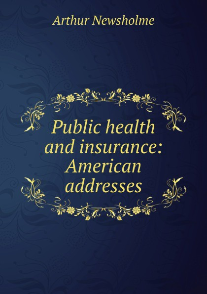Arthur Newsholme Public health and insurance: American addresses
