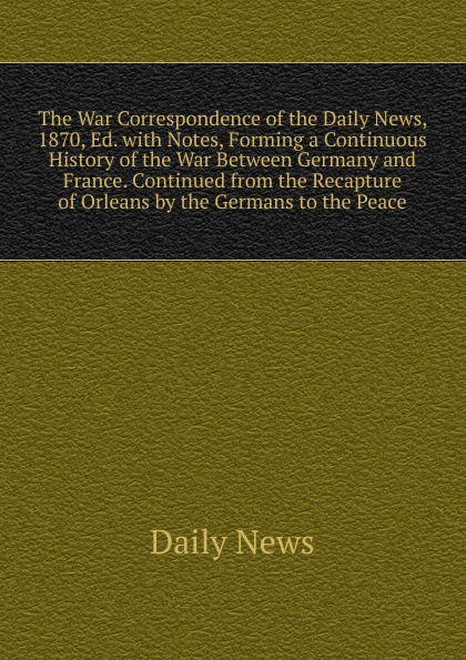 Daily news The War Correspondence of the Daily News, 1870, Ed. with Notes, Forming a Continuous History of the War Between Germany and France. Continued from the Recapture of Orleans by the Germans to the Peace edmund ollier cassell s history of the war between france and germany 1870 1871 2