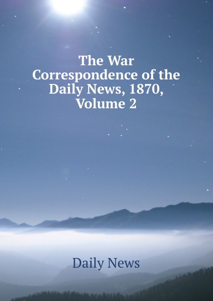 Daily news The War Correspondence of the News, 1870, Volume 2