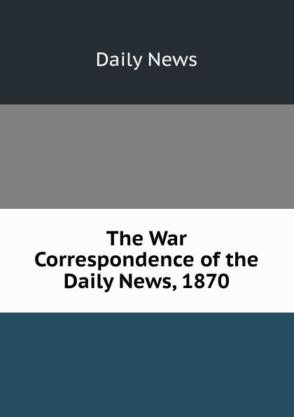 Daily news The War Correspondence of the News, 1870