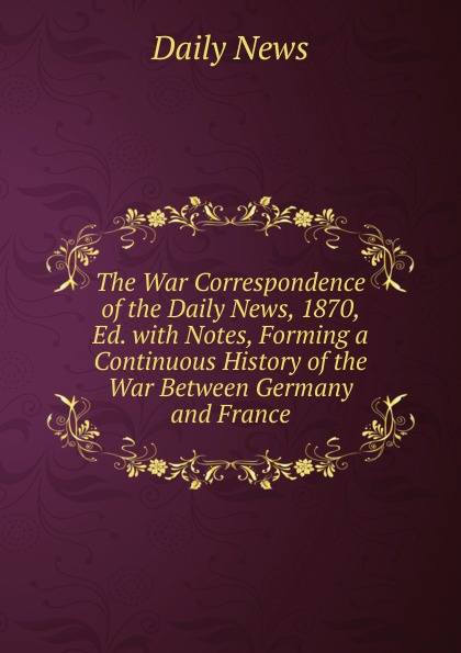 Daily news The War Correspondence of the Daily News, 1870, Ed. with Notes, Forming a Continuous History of the War Between Germany and France edmund ollier cassell s history of the war between france and germany 1870 1871 2