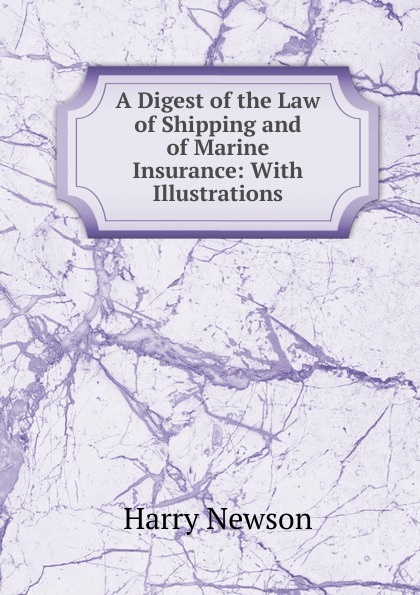 Harry Newson A Digest of the Law Shipping and Marine Insurance: With Illustrations
