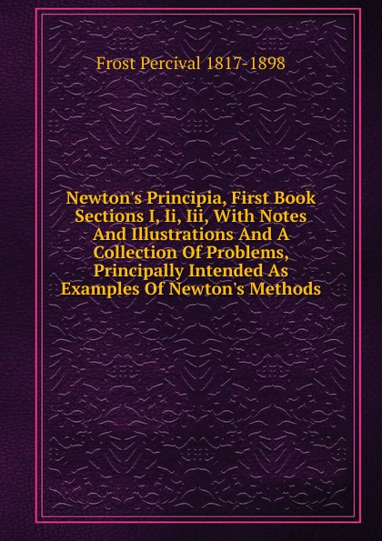 Фото - Frost Percival 1817-1898 Newton.s Principia, First Book Sections I, Ii, Iii, With Notes And Illustrations And A Collection Of Problems, Principally Intended As Examples Of Newton.s Methods percival frost a new latin verse book containing exercises with notes and intr remarks by p frost with key