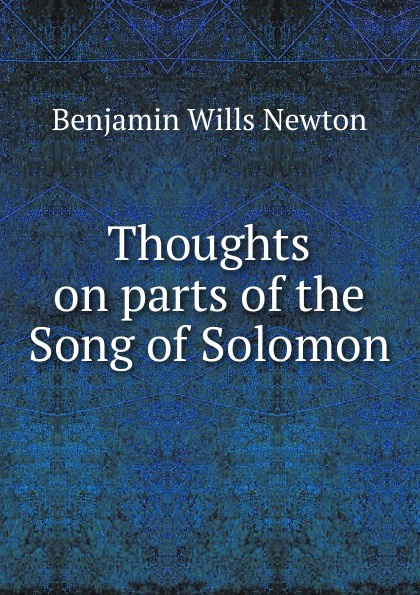 Benjamin Wills Newton Thoughts on parts of the Song of Solomon ivan secret the randy rabbit of israel the real meaning of the song of solomon