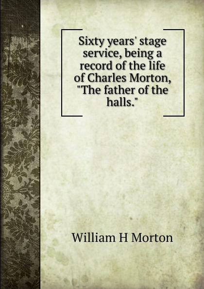 William H Morton Sixty years. stage service, being a record of the life of Charles Morton, The father of the halls. carl e morton morton s college student dictionary first edition