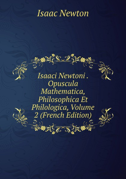 I. Newton Isaaci Newtoni . Opuscula Mathematica, Philosophica Et Philologica, Volume 2 (French Edition) charles bénard thesis philosophica de platonis republica french edition