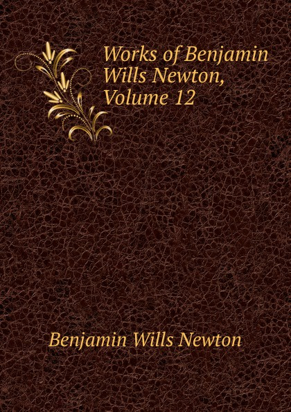 Benjamin Wills Newton Works of Newton, Volume 12