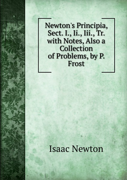 Фото - I. Newton Newton.s Principia, Sect. I., Ii., Iii., Tr. with Notes, Also a Collection of Problems, by P. Frost percival frost a new latin verse book containing exercises with notes and intr remarks by p frost with key