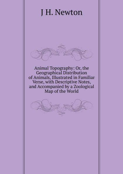 J H. Newton Animal Topography: Or, the Geographical Distribution of Animals, Illustrated in Familiar Verse, with Descriptive Notes, and Accompanied by a Zoological Map of the World felix j palma the map of time and the turn of the screw