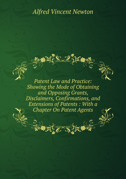 купить Alfred Vincent Newton Patent Law and Practice: Showing the Mode of Obtaining and Opposing Grants, Disclaimers, Confirmations, and Extensions of Patents : With a Chapter On Patent Agents по цене 742 рублей