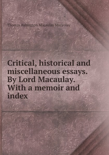 Thomas Babington Macaulay Critical, historical and miscellaneous essays. By Lord Macaulay. With a memoir and index richmal mangnall historical and miscellaneous questions