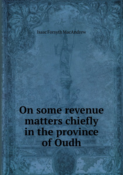 Isaac Forsyth MacAndrew On some revenue matters chiefly in the province of Oudh