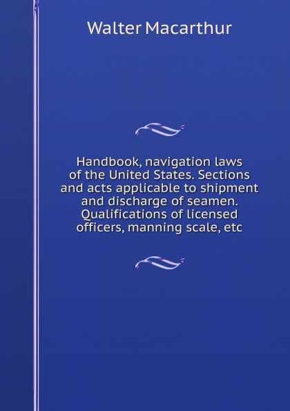 Walter Macarthur Handbook, navigation laws of the United States. Sections and acts applicable to shipment and discharge of seamen. Qualifications of licensed officers, manning scale, etc the maritime shipment of lng to northwest europe