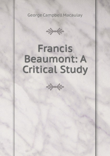 George Campbell Macaulay Francis Beaumont: A Critical Study beaumont francis philaster or love lies a bleeding