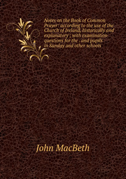 John Macbeth Notes on the Book of Common Prayer: according to the use of the Church of Ireland, historically and explanatory ; with examination questions for the . and pupils in Sunday and other schools aristophanis ranae the clouds of aristophanes with notes critical and explanatory adapted to the use of schools and universities