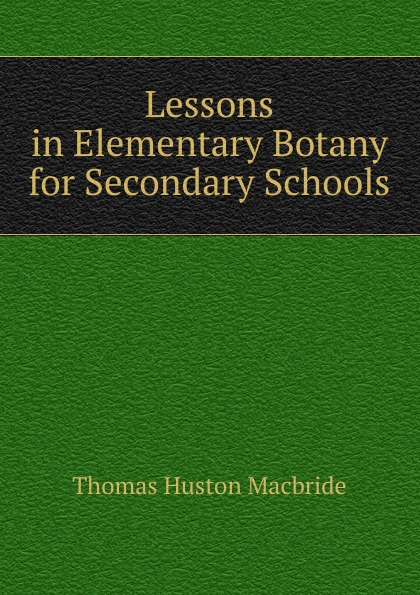 Thomas Huston Macbride Lessons in Elementary Botany for Secondary Schools