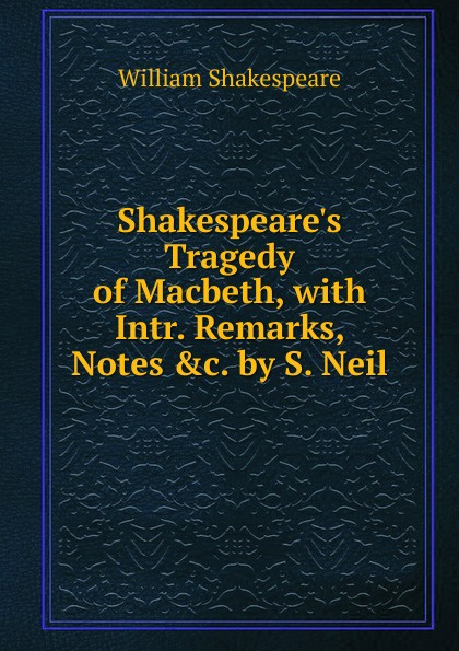 Фото - Уильям Шекспир Shakespeare.s Tragedy of Macbeth, with Intr. Remarks, Notes .c. by S. Neil percival frost a new latin verse book containing exercises with notes and intr remarks by p frost with key