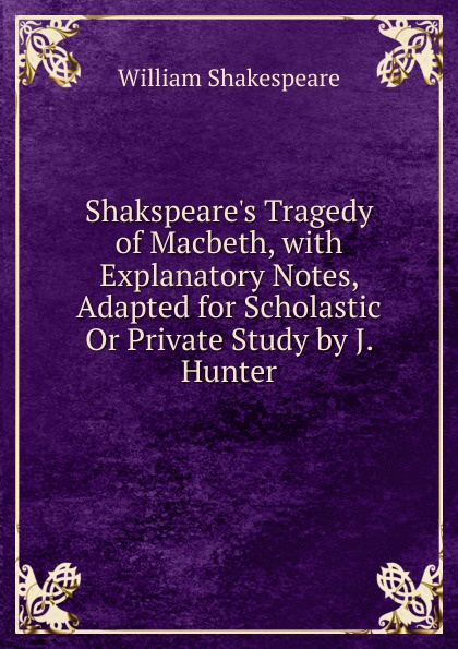 Уильям Шекспир S Tragedy of Macbeth, with Explanatory Notes, Adapted for Scholastic Or Private Study by J. Hunter