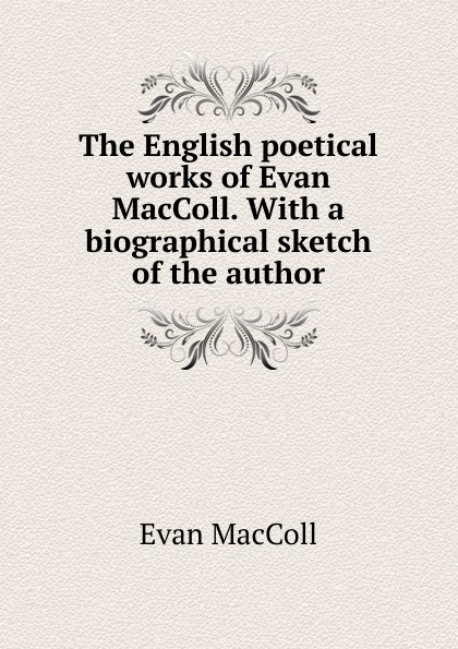 Evan MacColl The English poetical works of MacColl. With a biographical sketch the author