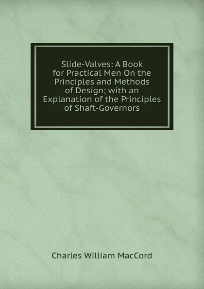 Charles William MacCord Slide-Valves: A Book for Practical Men On the Principles and Methods of Design; with an Explanation of the Principles of Shaft-Governors principles of yacht design