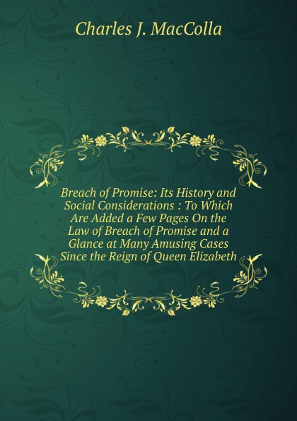 Charles J. MacColla Breach of Promise: Its History and Social Considerations : To Which Are Added a Few Pages On the Law of Breach of Promise and a Glance at Many Amusing Cases Since the Reign of Queen Elizabeth elizabeth kay dentistry at a glance