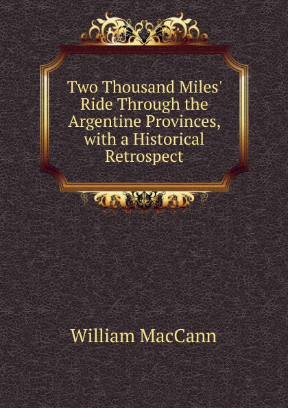William MacCann Two Thousand Miles. Ride Through the Argentine Provinces, with a Historical Retrospect arthur h macowen a thousand miles with the queer quartette